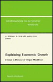 Explaining Economic Growth: Essays In Honour Of Angus Maddison - Angus Maddison