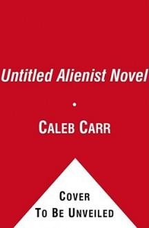 Untitled Alienist Novel - Caleb Carr, T.B.A.