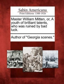 Master William Mitten, Or, a Youth of Brilliant Talents, Who Was Ruined by Bad Luck. - Augustus Baldwin Longstreet