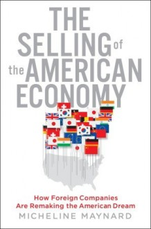 The Selling of the American Economy: How Foreign Companies Are Remaking the American Dream - Micheline Maynard