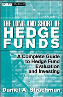 Long and Short of Hedge Funds: Understanding How Money Is Managed (Wiley Finance) - Daniel A. Strachman
