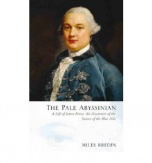 The Pale Abyssinian: A Life of James Bruce, African Explorer and Adventurer - Miles Bredin