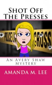 Shot Off The Presses - Amanda M. Lee