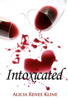 Intoxicated (The Intoxicated Books, #1) - Alicia Renee Kline