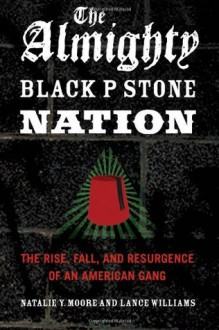 The Almighty Black P Stone Nation: The Rise, Fall, and Resurgence of an American Gang - Natalie Y. Moore, Lance Williams