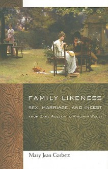 Family Likeness: Sex, Marriage, and Incest from Jane Austen to Virginia Woolf - Mary Jean Corbett