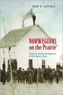Norwegians on the Prairie: Ethnicity and the Development of the Country Town - Odd Sverre Lovoll, Todd Nichol