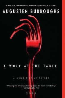 A Wolf at the Table: A Memoir of My Father - Augusten Burroughs