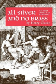 All Silver and No Brass: An Irish Christmas Mumming - Henry Glassie