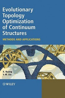 Evolutionary Topology Optimization of Continuum Structures: Methods and Applications - Xiaodong Huang, Mike Xie