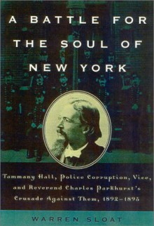 A Battle for the Soul of New York: Tammany Hall, Police Corruption, Vice and Reverend Charles Parkhurst's Crusade Againist Them,1892-1895 - Warren Sloat