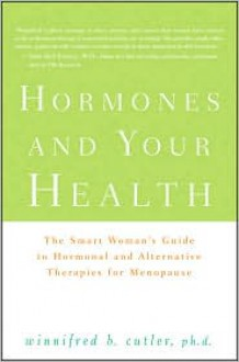 Hormones and Your Health: The Smart Woman's Guide to Hormonal and Alternative Therapies for Menopause - Winnifred Cutler