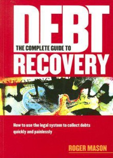 The Complete Guide to Debt Recovery: How to Use the Legal System to Collect Debts Quickly and Painlessly - Roger Mason