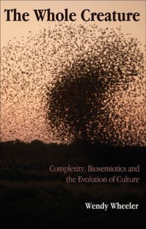 The Whole Creature: Complexity, Biosemiotics and the Evolution of Culture - Wendy Wheeler