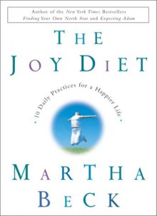 The Joy Diet: 10 Daily Practices for a Happier Life - Martha N. Beck