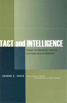 Tact and Intelligence: Essays on Diplomatic History and International Relations - Gordon A. Craig