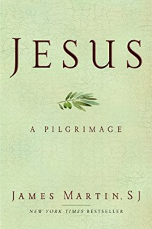 Jesus: A Pilgrimage - James Martin
