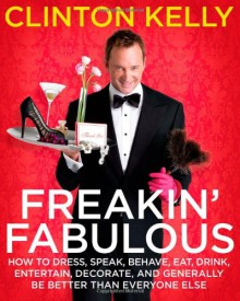 Freakin' Fabulous: How to Dress, Speak, Act, Eat, Sleep, Entertain, Decorate, and Generally Be Better Than Everyone Else - Clinton Kelly