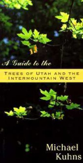 A Guide to the Trees of Utah and the Intermountain West - Michael Kuhns
