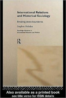 International Relations and Historical Sociology: Breaking Down Boundaries - Stephen Hobden