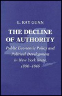 Decline of Authority: Public Economic Policy and Political Development in New York, 1800-1860 - L. Ray Gunn