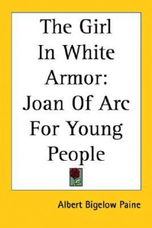 The Girl In White Armor: Joan Of Arc For Young People - Albert Bigelow Paine