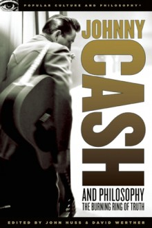 Johnny Cash and Philosophy: The Burning Ring of Truth - John Huss, David Werther