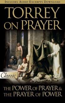 Torrey on Prayer: The Power of Prayer & the Prayer of Power - R.A. Torrey