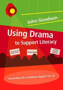 Using Drama to Support Literacy: Activities for Children Aged 7 to 14 - John Goodwin