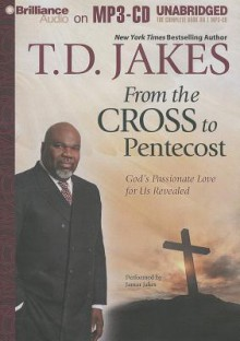 From the Cross to Pentecost: God's Passionate Love for Us Revealed - T.D. Jakes, Jamar Jakes
