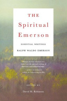 The Spiritual Emerson: Essential Writings by Ralph Waldo Emerson - Ralph Waldo Emerson, David M. Robinson