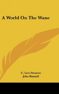 A World on the Wane - Claude Lévi-Strauss, John Russell
