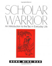 Scholar Warrior: An Introduction to the Tao in Everyday Life - Ming-Dao Deng, Ming-Dao Deng