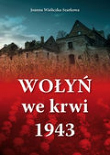 Wołyń we krwi 1943 - Joanna Wieliczka-Szarkowa