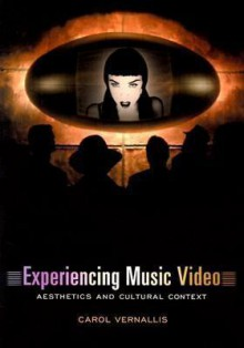 Experiencing Music Video: Aesthetics and Cultural Context - Carol Vernallis