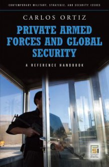 Private Armed Forces and Global Security: A Guide to the Issues: A Guide to the Issues - Carlos Ortiz, Juan Carlos Ortiz