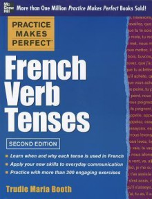 Practice Makes Perfect French Verb Tenses (Practice Makes Perfect Series) - Trudie Booth