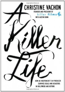 A Killer Life: How an Independent Film Producer Survives Deals and Disasters in Hollywood and Beyond - Christine Vachon, Austin Bunn, John Pierson