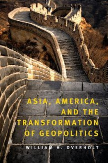 Asia, America, and the Transformation of Geopolitics - William H. Overholt