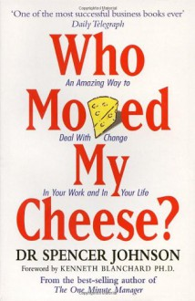 Who Moved My Cheese?: An Amazing Way to Deal with Change in Your Work and in Your Life - Spencer Johnson