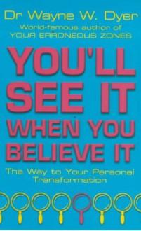 You'll See It When You Believe it - WAYNE W. DYER