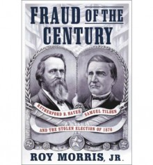 Fraud Of The Century: Rutherford B. Hayes, Samuel Tilden, And The Stolen Election Of 1876 - Roy Morris Jr.