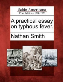 A Practical Essay on Typhous Fever. - Nathan Smith