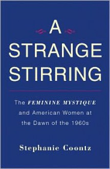 A Strange Stirring: The Feminine Mystique & American Women at the Dawn of the 1960s - Stephanie Coontz