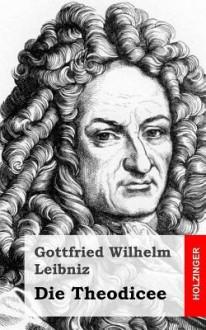 Die Theodicee - Gottfried Wilhelm Leibniz
