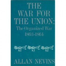 The War for the Union: The Organized War, 1863-1864 - Allan Nevins