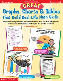 Great Graphs, Charts & Tables That Build Real-Life Math Skills: High-Interest Reproducible Activities That Give Kids Practice Interpreting and Creating Bar Graphs, Line Graphs, Pie Charts, and More - Denise Kiernan