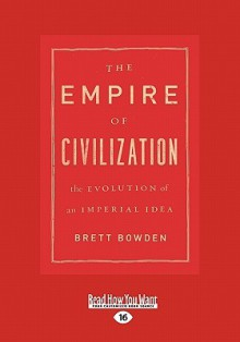The Empire of Civilization: The Evolution of an Imperial Idea - Brett Bowden