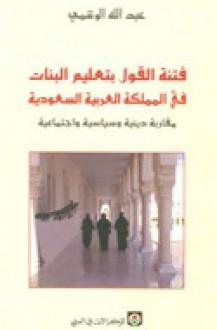 فتنة القول بتعليم البنات في المملكة العربية السعودية: مقاربة دينية وسياسية واجتماعية - عبد الله الوشمي