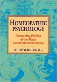 Homeopathic Psychology: Personality Profiles of the Major Constitutional Remedies - Philip M. Bailey